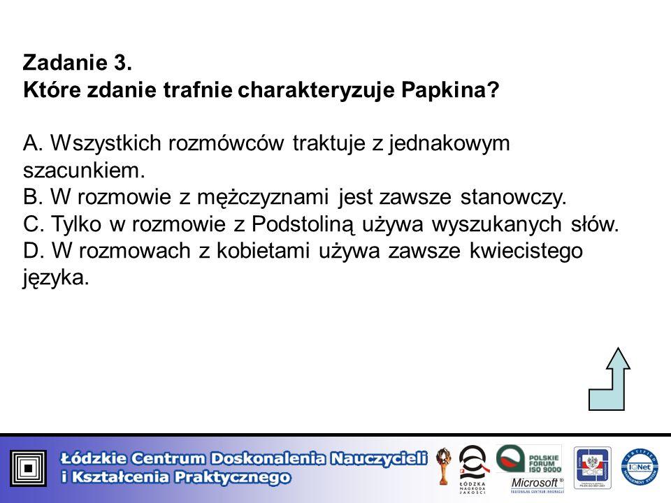 Zadanie 3. Które zdanie trafnie charakteryzuje Papkina? A. Wszystkich rozmówców traktuje z jednakowym szacunkiem. B. W rozmowie z mężczyznami jest zaw