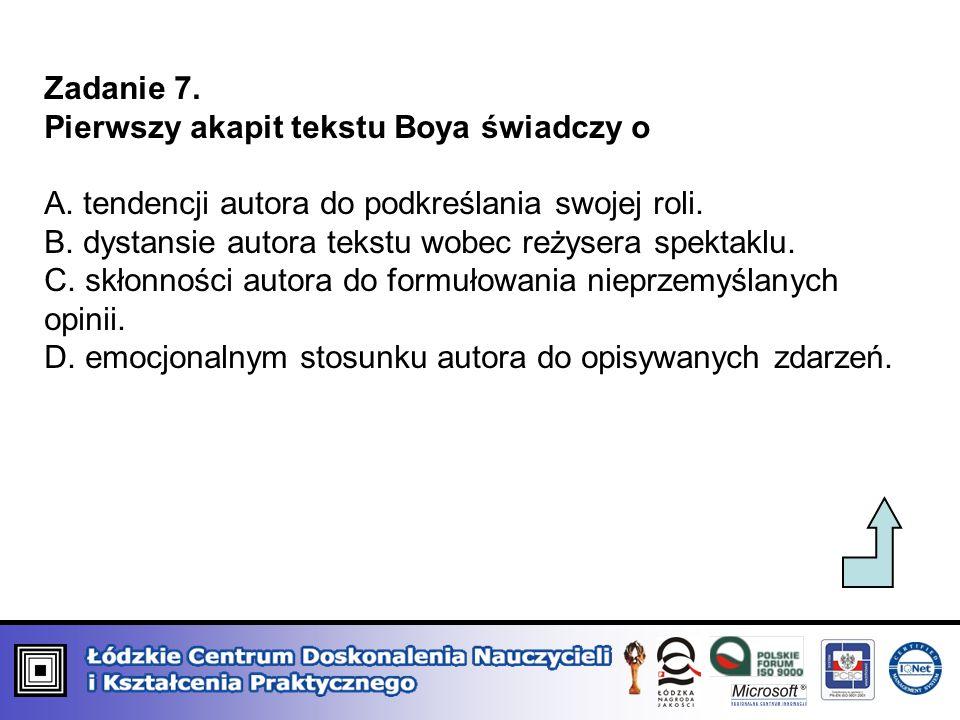 Zadanie 7. Pierwszy akapit tekstu Boya świadczy o A. tendencji autora do podkreślania swojej roli. B. dystansie autora tekstu wobec reżysera spektaklu
