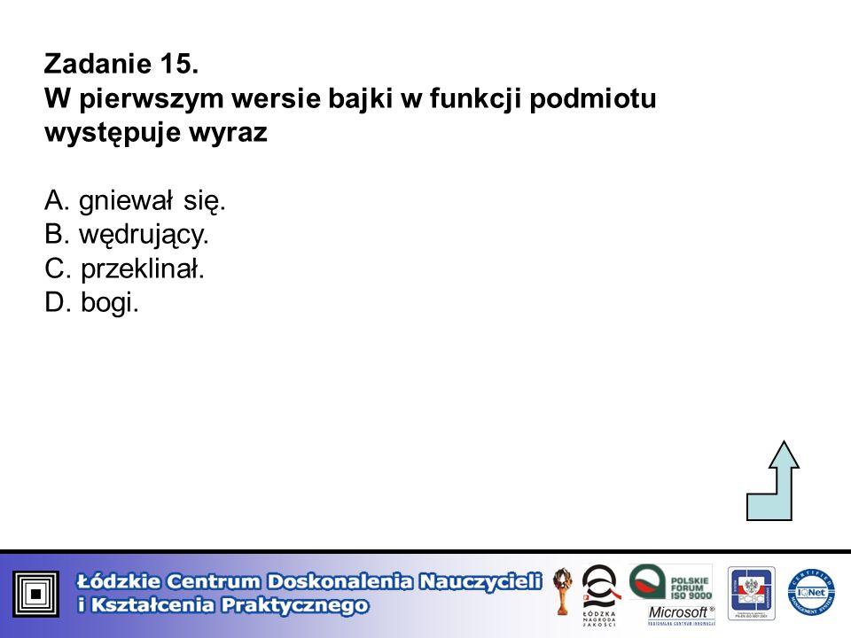 Zadanie 15. W pierwszym wersie bajki w funkcji podmiotu występuje wyraz A. gniewał się. B. wędrujący. C. przeklinał. D. bogi.
