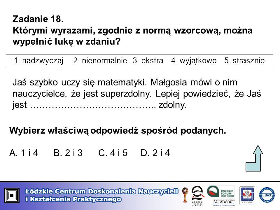 Zadanie 18. Którymi wyrazami, zgodnie z normą wzorcową, można wypełnić lukę w zdaniu? 1. nadzwyczaj 2. nienormalnie 3. ekstra 4. wyjątkowo 5. straszni