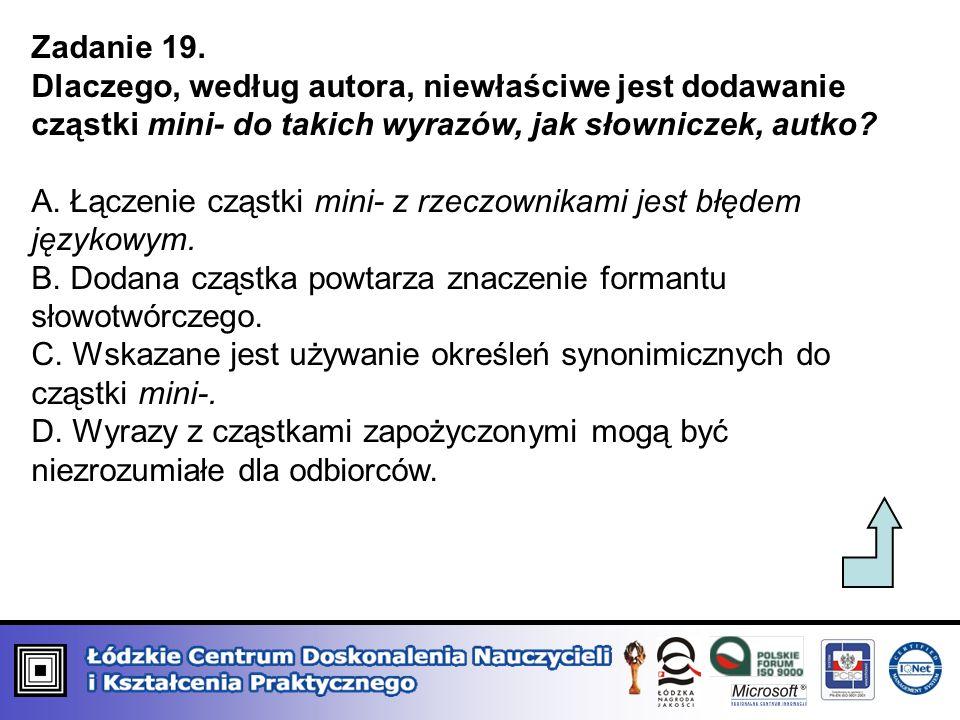 Zadanie 19. Dlaczego, według autora, niewłaściwe jest dodawanie cząstki mini- do takich wyrazów, jak słowniczek, autko? A. Łączenie cząstki mini- z rz