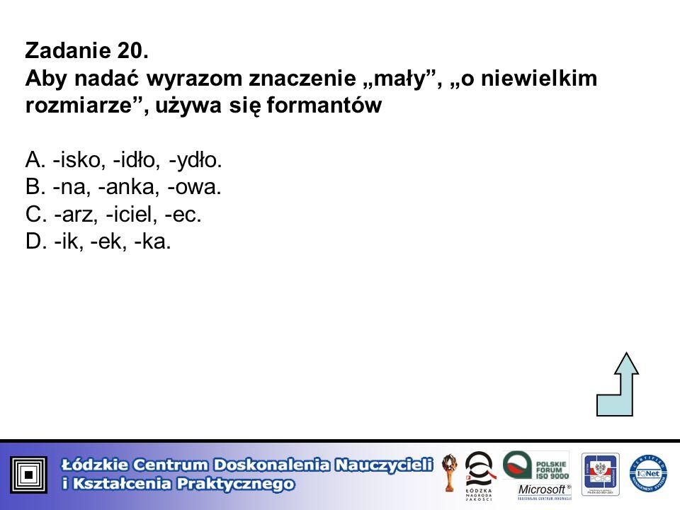 Zadanie 20. Aby nadać wyrazom znaczenie mały, o niewielkim rozmiarze, używa się formantów A. -isko, -idło, -ydło. B. -na, -anka, -owa. C. -arz, -iciel