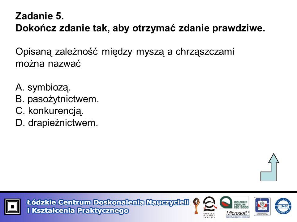Zadanie 5. Dokończ zdanie tak, aby otrzymać zdanie prawdziwe. Opisaną zależność między myszą a chrząszczami można nazwać A. symbiozą. B. pasożytnictwe