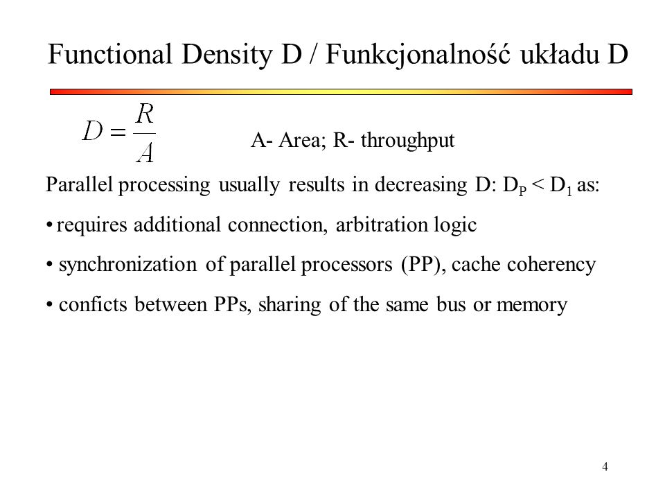 4 Functional Density D / Funkcjonalność układu D A- Area; R- throughput Parallel processing usually results in decreasing D: D P < D 1 as: requires ad