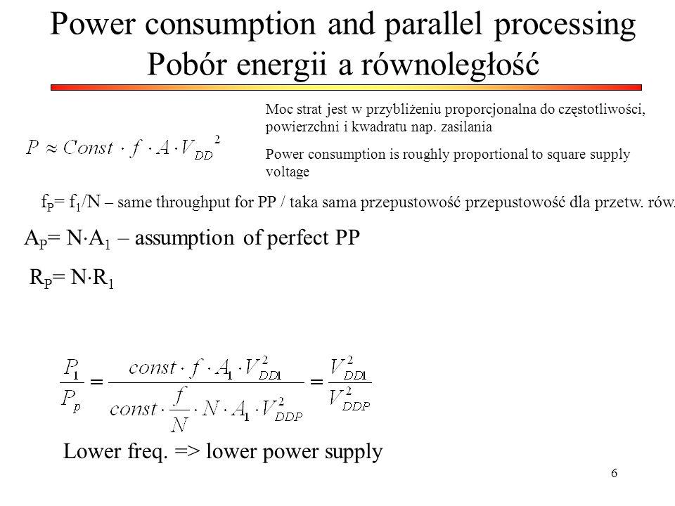 6 Power consumption and parallel processing Pobór energii a równoległość Moc strat jest w przybliżeniu proporcjonalna do częstotliwości, powierzchni i