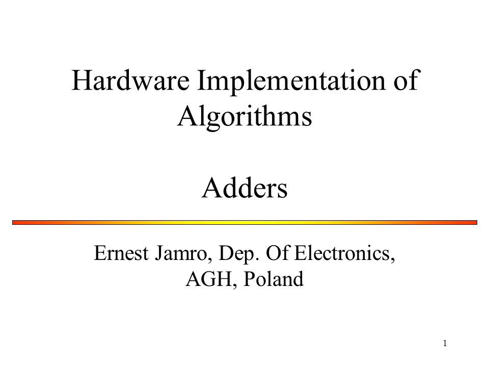 1 Hardware Implementation of Algorithms Adders Ernest Jamro, Dep. Of Electronics, AGH, Poland