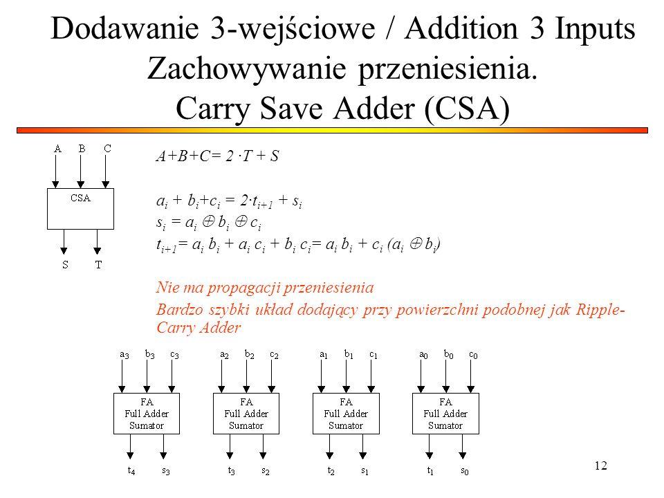 12 Dodawanie 3-wejściowe / Addition 3 Inputs Zachowywanie przeniesienia. Carry Save Adder (CSA) A+B+C= 2 ·T + S a i + b i +c i = 2·t i+1 + s i s i = a