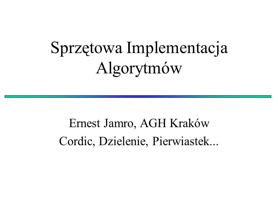 Sprzętowa Implementacja Algorytmów Ernest Jamro, AGH Kraków Cordic, Dzielenie, Pierwiastek...