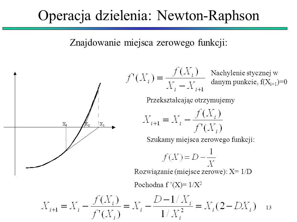 13 Operacja dzielenia: Newton-Raphson Znajdowanie miejsca zerowego funkcji: Nachylenie stycznej w danym punkcie, f(X i+1 )=0 Przekształcając otrzymuje