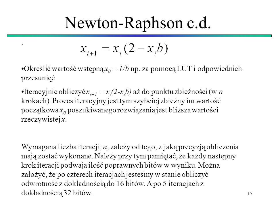 15 Newton-Raphson c.d. : Określić wartość wstępną x 0 = 1/b np. za pomocą LUT i odpowiednich przesunięć Iteracyjnie obliczyć x i+1 = x i (2-x i b) aż