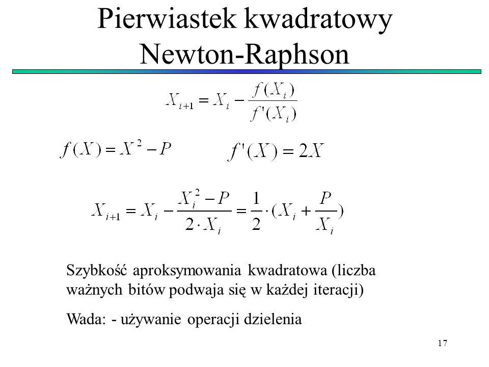 17 Pierwiastek kwadratowy Newton-Raphson Szybkość aproksymowania kwadratowa (liczba ważnych bitów podwaja się w każdej iteracji) Wada: - używanie oper