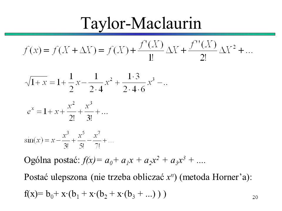 20 Taylor-Maclaurin Ogólna postać: f(x)= a 0 + a 1 x + a 2 x 2 + a 3 x 3 +.... Postać ulepszona (nie trzeba obliczać x n ) (metoda Hornera): f(x)= b 0