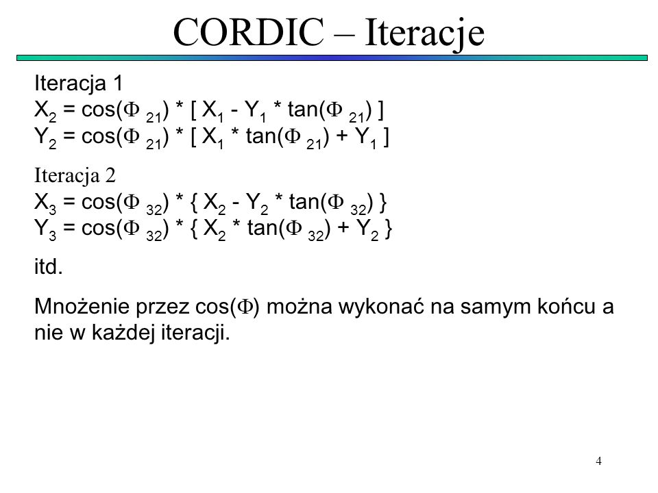 4 CORDIC – Iteracje Iteracja 1 X 2 = cos( 21 ) * [ X 1 - Y 1 * tan( 21 ) ] Y 2 = cos( 21 ) * [ X 1 * tan( 21 ) + Y 1 ] Iteracja 2 X 3 = cos( 32 ) * {