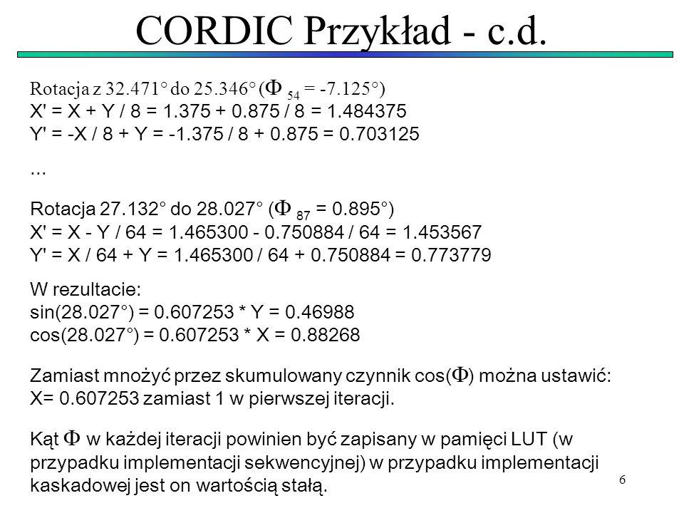 6 CORDIC Przykład - c.d. Rotacja z 32.471° do 25.346° ( 54 = -7.125°) X' = X + Y / 8 = 1.375 + 0.875 / 8 = 1.484375 Y' = -X / 8 + Y = -1.375 / 8 + 0.8