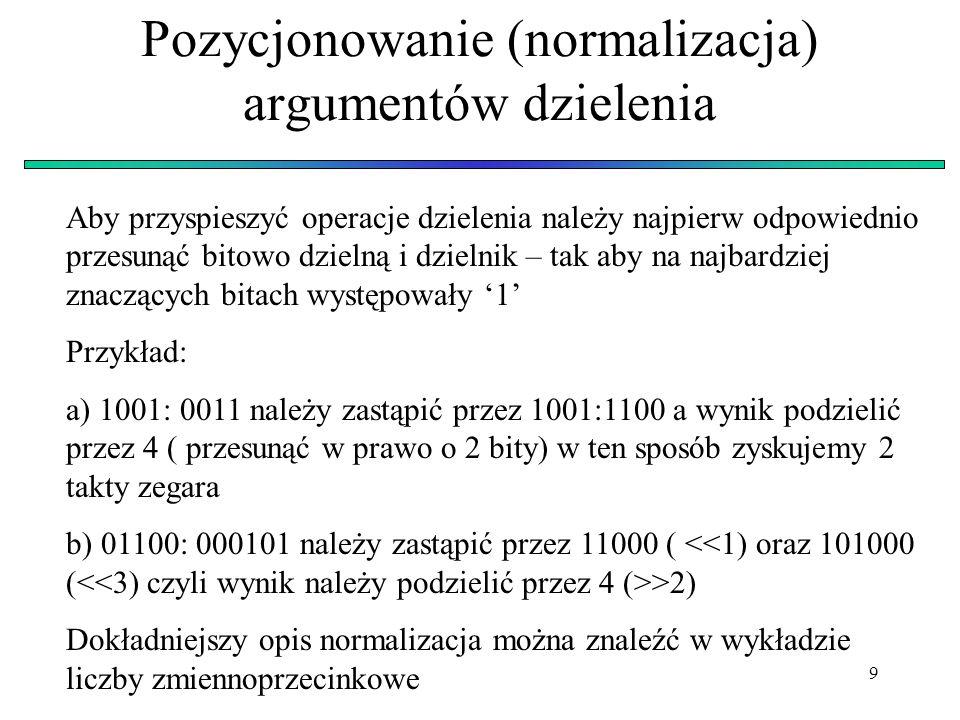 9 Pozycjonowanie (normalizacja) argumentów dzielenia Aby przyspieszyć operacje dzielenia należy najpierw odpowiednio przesunąć bitowo dzielną i dzieln
