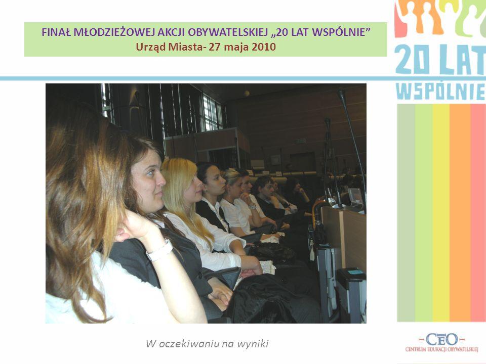 W oczekiwaniu na wyniki FINAŁ MŁODZIEŻOWEJ AKCJI OBYWATELSKIEJ 20 LAT WSPÓLNIE Urząd Miasta- 27 maja 2010