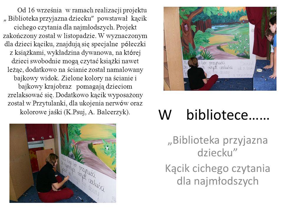 W bibliotece…… Biblioteka przyjazna dziecku Kącik cichego czytania dla najmłodszych Od 16 września w ramach realizacji projektu Biblioteka przyjazna d