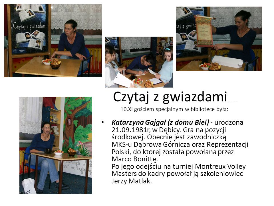 Czytaj z gwiazdami …… 10.XI gościem specjalnym w bibliotece była: Katarzyna Gajgał (z domu Biel) - urodzona 21.09.1981r, w Dębicy. Gra na pozycji środ