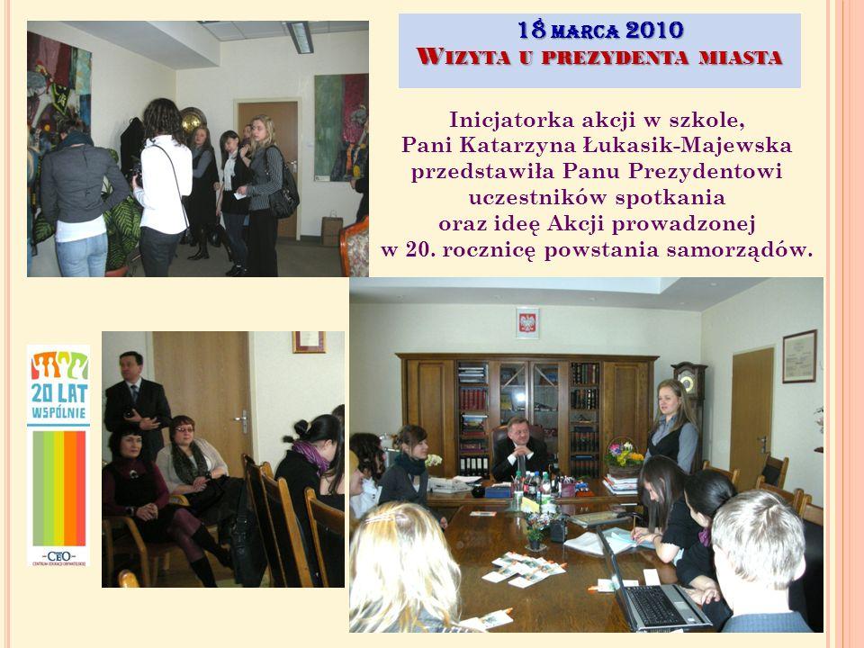 18 MARCA 2010 W IZYTA U PREZYDENTA MIASTA Inicjatorka akcji w szkole, Pani Katarzyna Łukasik-Majewska przedstawiła Panu Prezydentowi uczestników spotkania oraz ideę Akcji prowadzonej w 20.