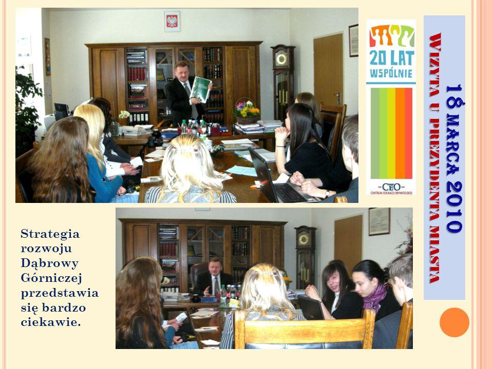 18 MARCA 2010 W IZYTA U PREZYDENTA MIASTA Strategia rozwoju Dąbrowy Górniczej przedstawia się bardzo ciekawie.
