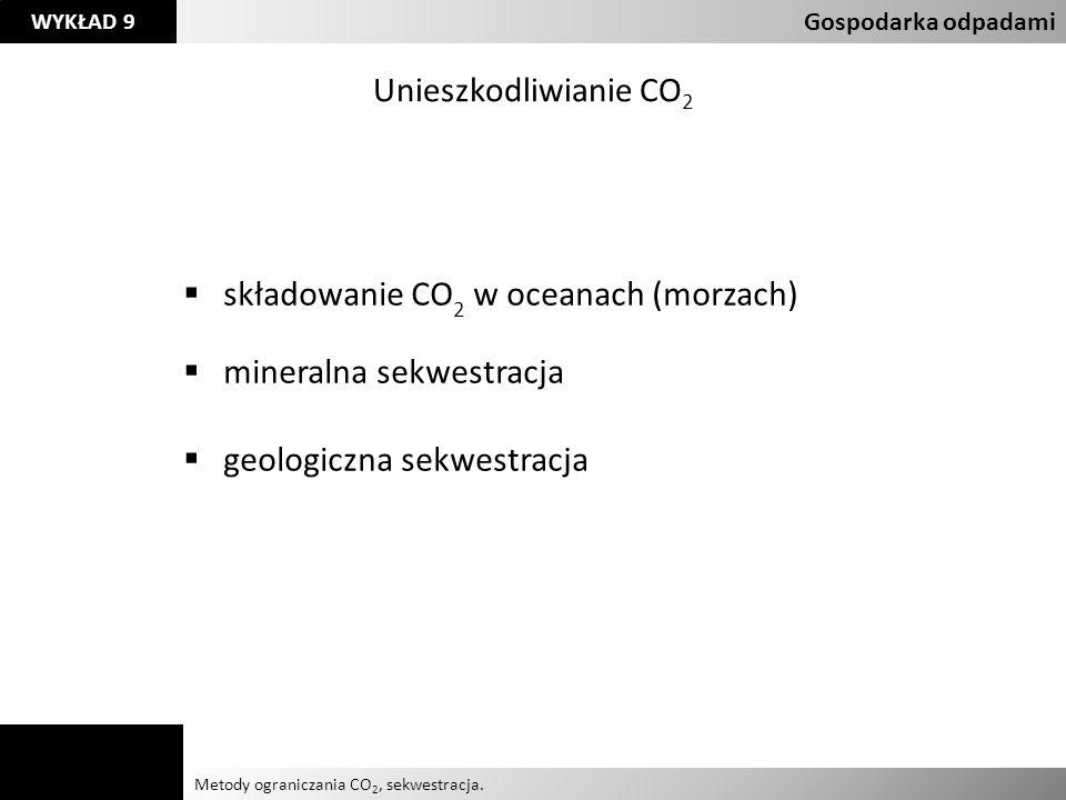 Agnieszka Kelman Aleksandra Karczmarczyk Metody ograniczania CO 2, sekwestracja. Gospodarka odpadami WYKŁAD 9 Unieszkodliwianie CO 2 składowanie CO 2