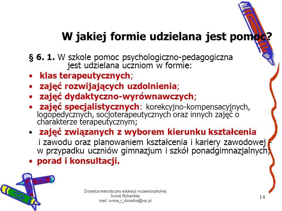 Doradca metodyczny edukacji wczesnoszkolnej Iwona Rybeńska mail: iwona_r_doradca@wp.pl 14 § 6. 1. W szkole pomoc psychologiczno-pedagogiczna jest udzi