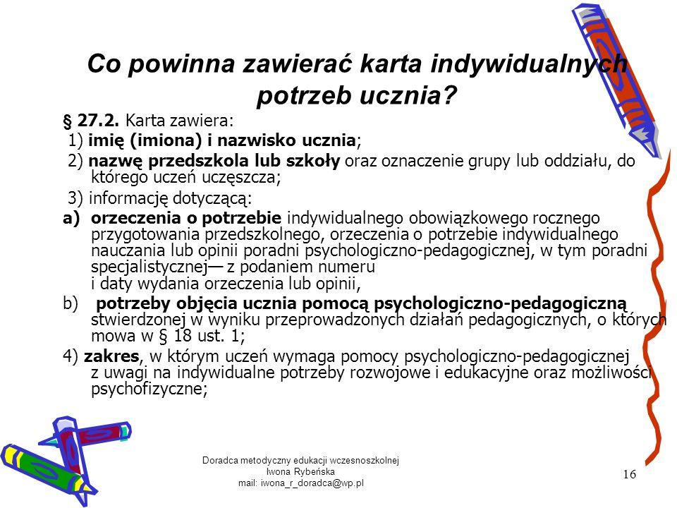 Doradca metodyczny edukacji wczesnoszkolnej Iwona Rybeńska mail: iwona_r_doradca@wp.pl 16 Co powinna zawierać karta indywidualnych potrzeb ucznia? § 2
