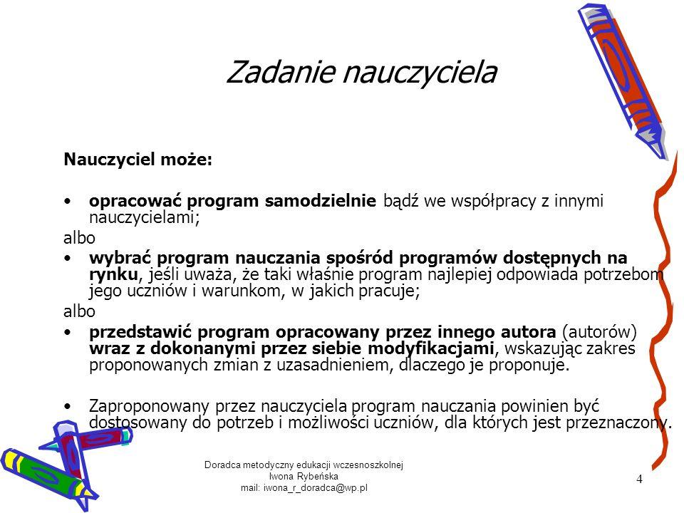 Doradca metodyczny edukacji wczesnoszkolnej Iwona Rybeńska mail: iwona_r_doradca@wp.pl 4 Zadanie nauczyciela Nauczyciel może: opracować program samodz