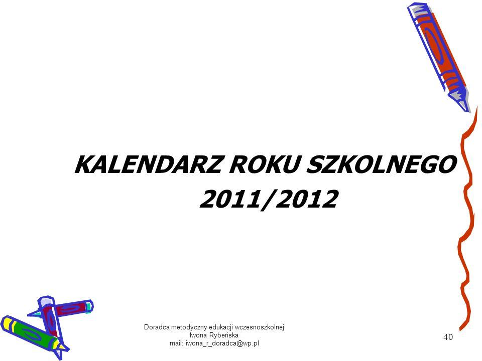 Doradca metodyczny edukacji wczesnoszkolnej Iwona Rybeńska mail: iwona_r_doradca@wp.pl 40 KALENDARZ ROKU SZKOLNEGO 2011/2012