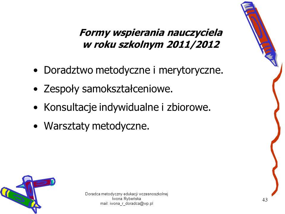 Doradca metodyczny edukacji wczesnoszkolnej Iwona Rybeńska mail: iwona_r_doradca@wp.pl 43 Formy wspierania nauczyciela w roku szkolnym 2011/2012 Dorad