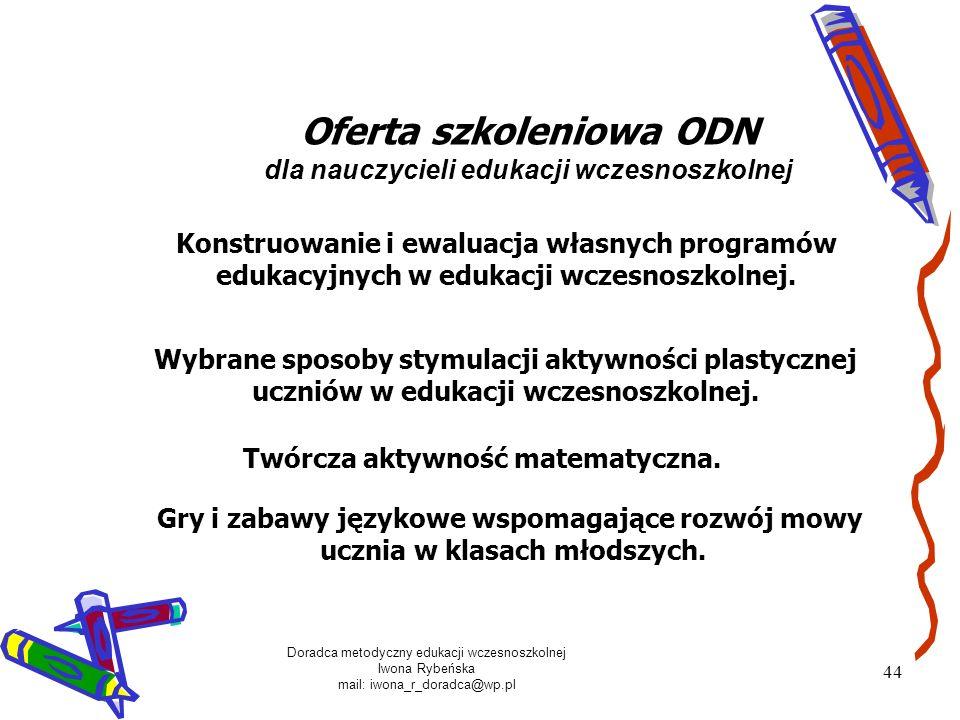 Doradca metodyczny edukacji wczesnoszkolnej Iwona Rybeńska mail: iwona_r_doradca@wp.pl 44 Oferta szkoleniowa ODN dla nauczycieli edukacji wczesnoszkol