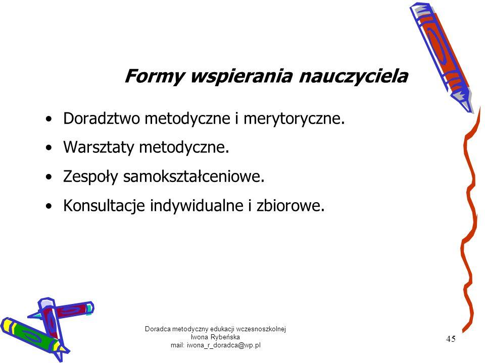 Doradca metodyczny edukacji wczesnoszkolnej Iwona Rybeńska mail: iwona_r_doradca@wp.pl 45 Doradztwo metodyczne i merytoryczne. Warsztaty metodyczne. Z