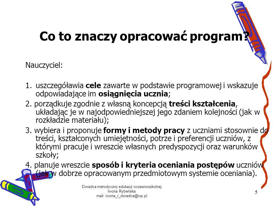 Doradca metodyczny edukacji wczesnoszkolnej Iwona Rybeńska mail: iwona_r_doradca@wp.pl 5 Co to znaczy opracować program? Nauczyciel: 1.uszczegóławia c