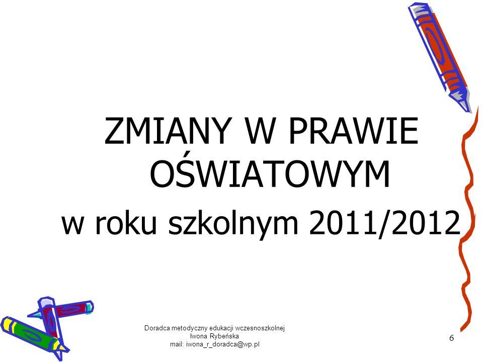 Doradca metodyczny edukacji wczesnoszkolnej Iwona Rybeńska mail: iwona_r_doradca@wp.pl 6 ZMIANY W PRAWIE OŚWIATOWYM w roku szkolnym 2011/2012