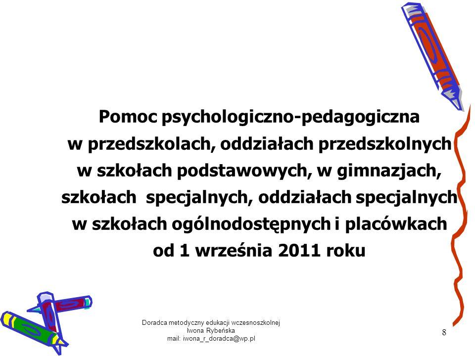 Doradca metodyczny edukacji wczesnoszkolnej Iwona Rybeńska mail: iwona_r_doradca@wp.pl 8 Pomoc psychologiczno-pedagogiczna w przedszkolach, oddziałach