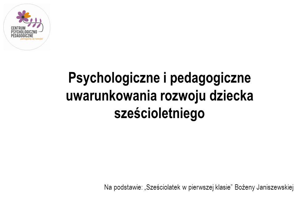 Psychologiczne i pedagogiczne uwarunkowania rozwoju dziecka sześcioletniego Na podstawie: Sześciolatek w pierwszej klasie Bożeny Janiszewskiej