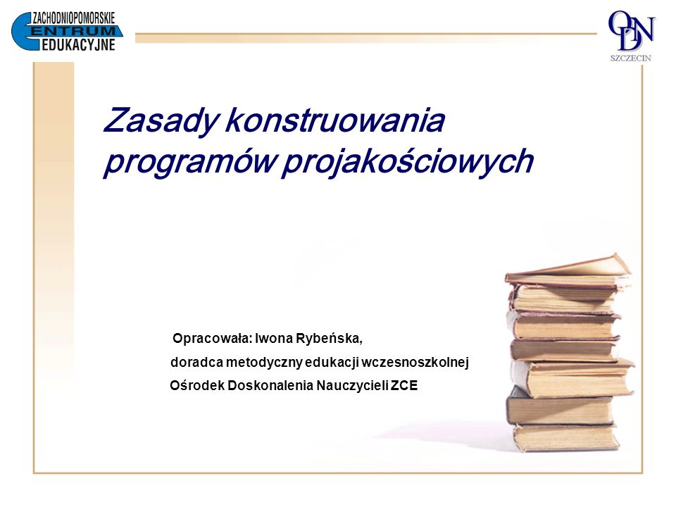 Zasady konstruowania programów projakościowych Opracowała: Iwona Rybeńska, doradca metodyczny edukacji wczesnoszkolnej Ośrodek Doskonalenia Nauczyciel
