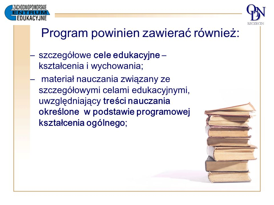 Program zawiera: – procedury osiągania szczegółowych celów edukacyjnych, –opis założonych osiągnięć ucznia oraz propozycje metod, – omówienie założeń dydaktycznych i wychowawczych, na jakich została oparta koncepcja programu, –relacji do zakresu podstawy programowej kształcenia ogólnego, –ewentualnych specjalnych warunków dotyczących realizacji programu.