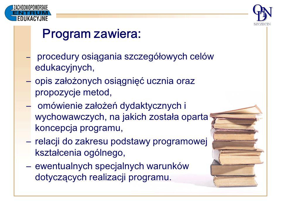 Program zawiera: – procedury osiągania szczegółowych celów edukacyjnych, –opis założonych osiągnięć ucznia oraz propozycje metod, – omówienie założeń