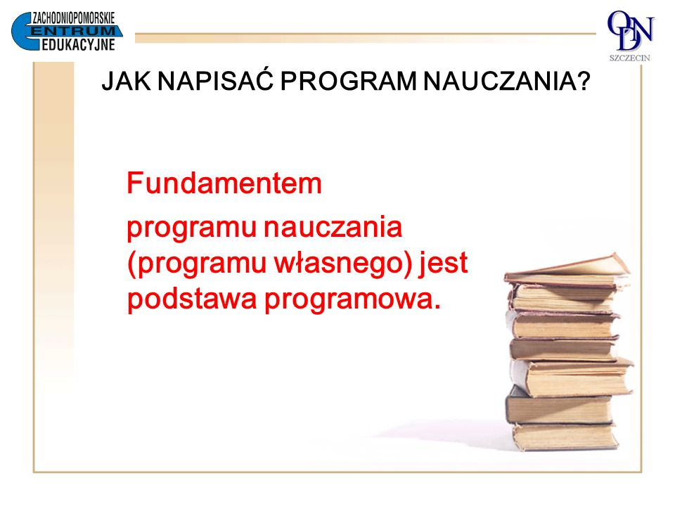 JAK NAPISAĆ PROGRAM NAUCZANIA? Fundamentem programu nauczania (programu własnego) jest podstawa programowa.