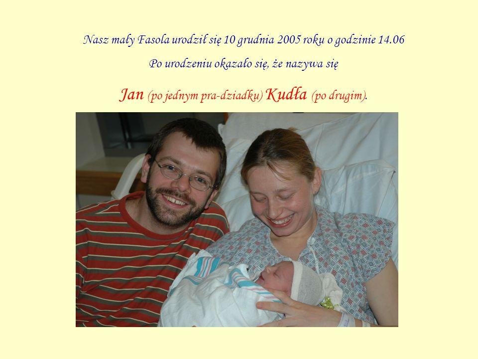 Nasz mały Fasola urodził się 10 grudnia 2005 roku o godzinie 14.06 Po urodzeniu okazało się, że nazywa się Jan (po jednym pra-dziadku) Kudła (po drugim).
