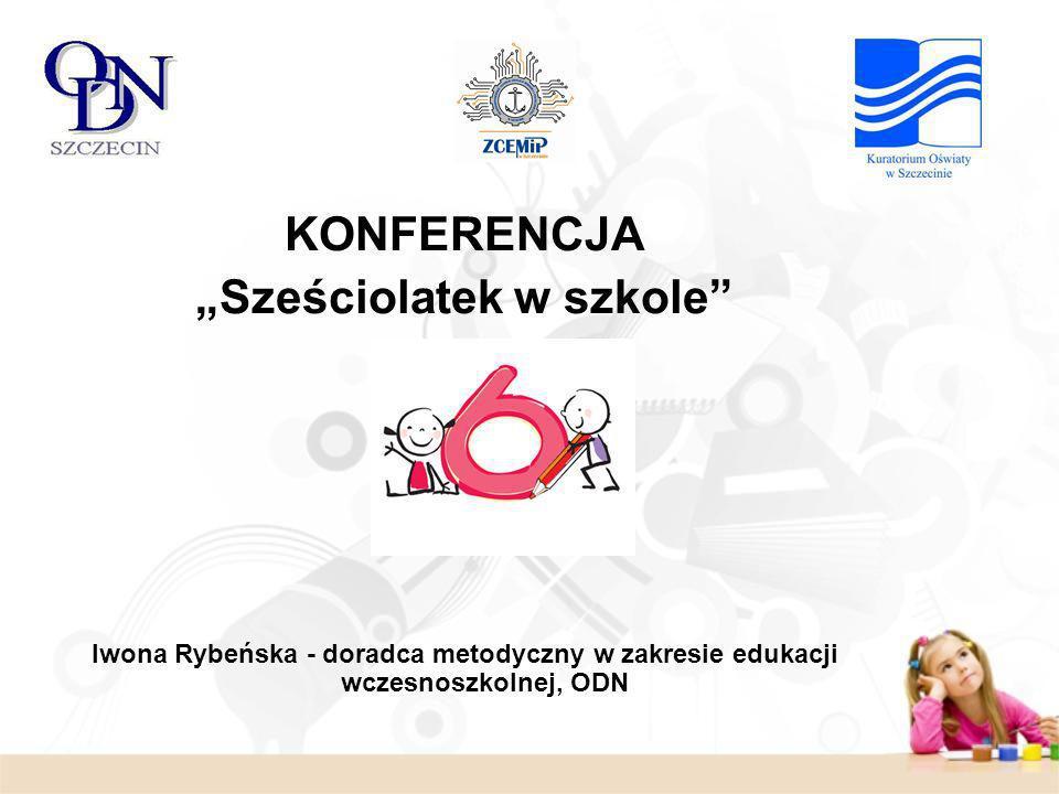 KONFERENCJA Sześciolatek w szkole Iwona Rybeńska - doradca metodyczny w zakresie edukacji wczesnoszkolnej, ODN