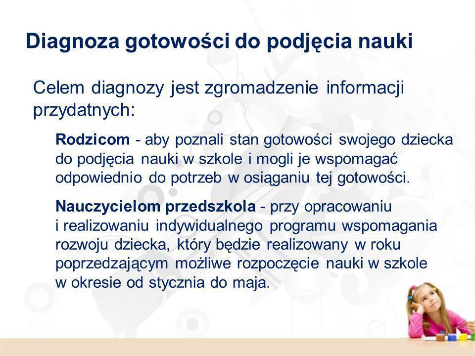Celem diagnozy jest zgromadzenie informacji przydatnych: Rodzicom - aby poznali stan gotowości swojego dziecka do podjęcia nauki w szkole i mogli je w