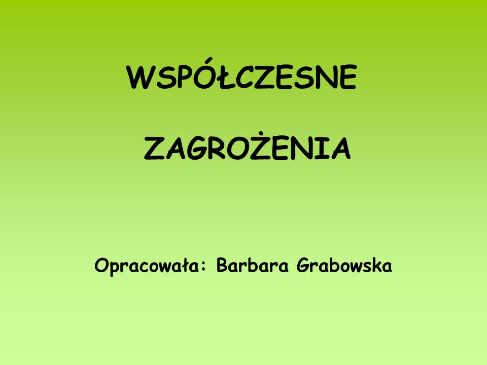 WSPÓŁCZESNE ZAGROŻENIA Opracowała: Barbara Grabowska