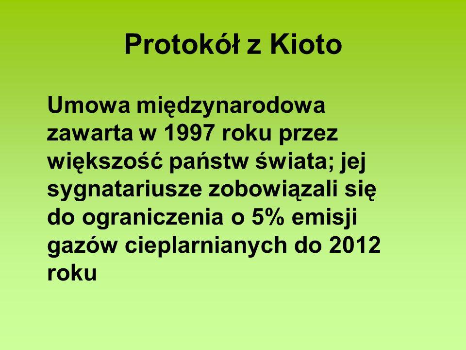 Protokół z Kioto Umowa międzynarodowa zawarta w 1997 roku przez większość państw świata; jej sygnatariusze zobowiązali się do ograniczenia o 5% emisji