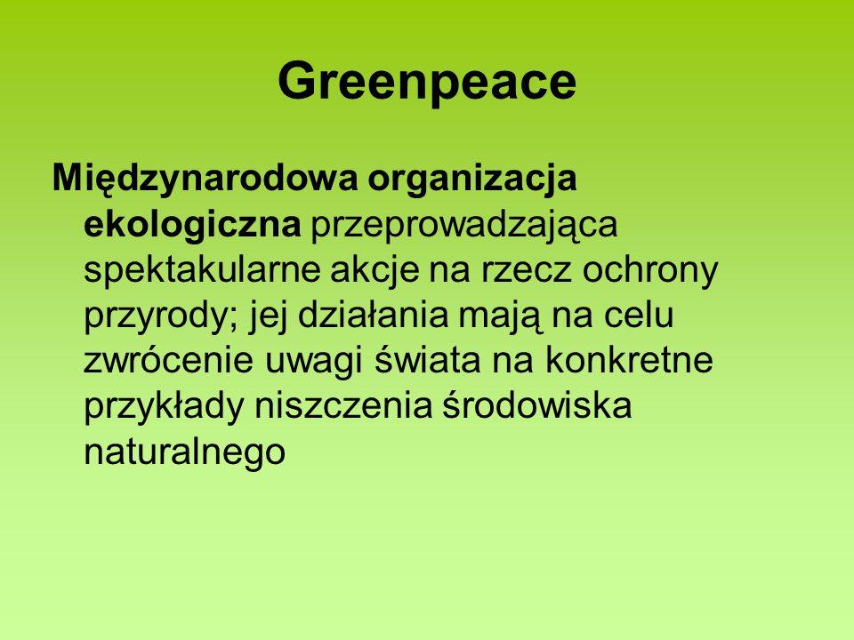 Greenpeace Międzynarodowa organizacja ekologiczna przeprowadzająca spektakularne akcje na rzecz ochrony przyrody; jej działania mają na celu zwrócenie