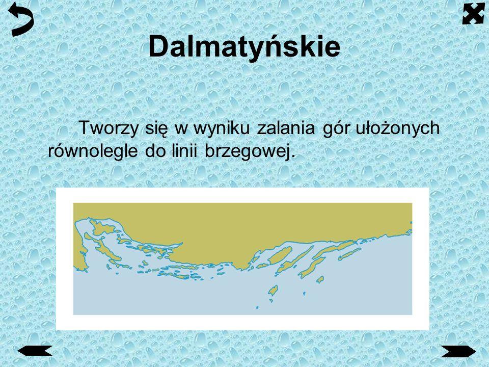 Dalmatyńskie Tworzy się w wyniku zalania gór ułożonych równolegle do linii brzegowej.