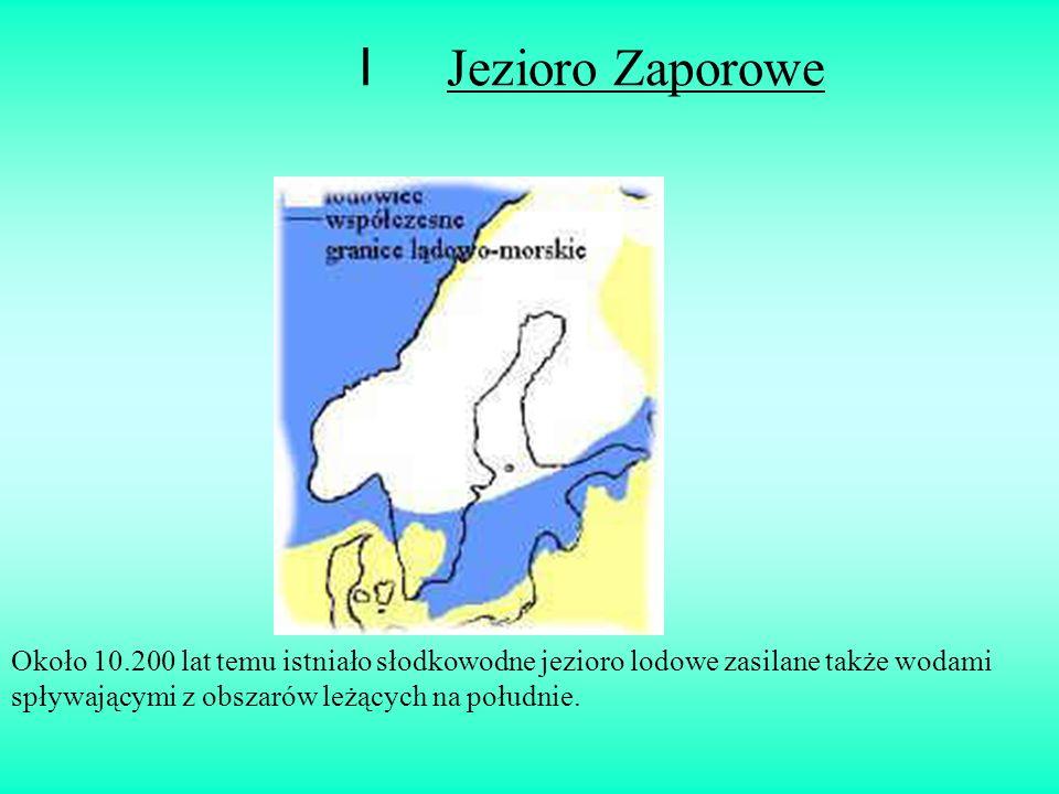 I Jezioro Zaporowe Około 10.200 lat temu istniało słodkowodne jezioro lodowe zasilane także wodami spływającymi z obszarów leżących na południe.