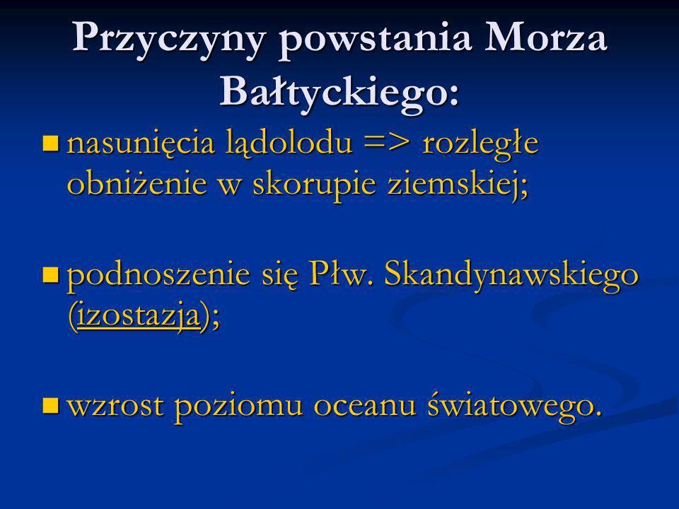 Przyczyny powstania Morza Bałtyckiego: nasunięcia lądolodu => rozległe obniżenie w skorupie ziemskiej; nasunięcia lądolodu => rozległe obniżenie w sko