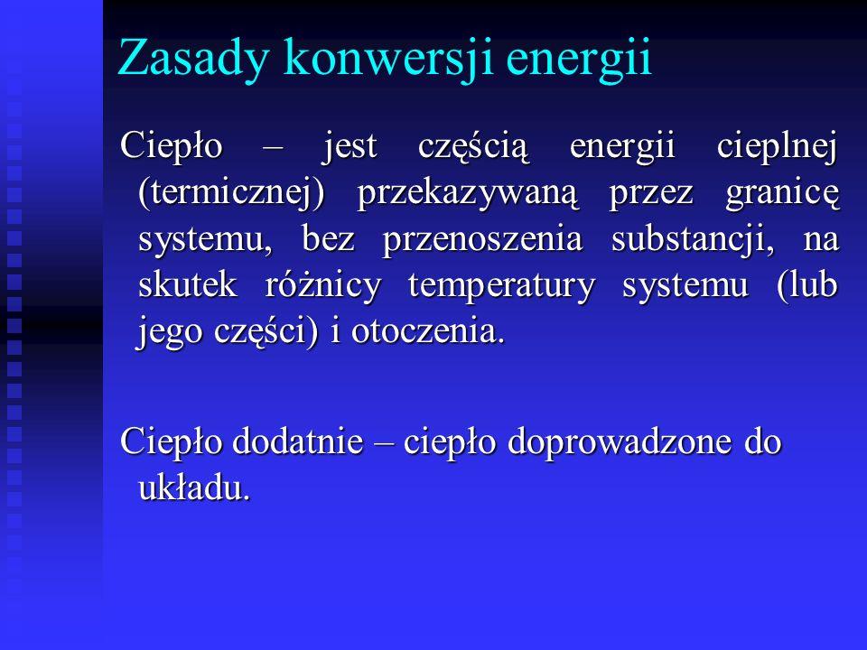 Zasady konwersji energii Ciepło – jest częścią energii cieplnej (termicznej) przekazywaną przez granicę systemu, bez przenoszenia substancji, na skute